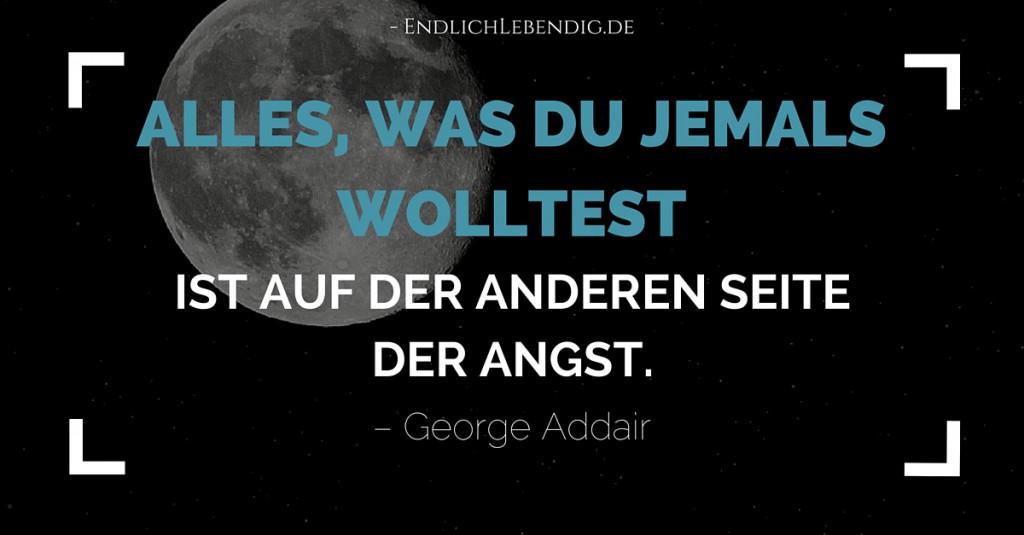 """""""Alles, was du jemals wolltest, ist auf der anderen Seite der Angst."""" Lebensweisheit von George Addair"""