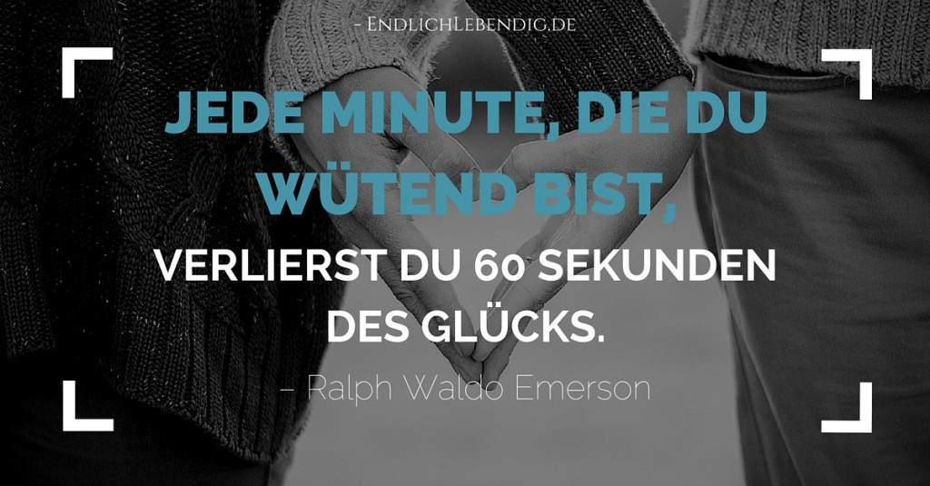 """""""Jede Minute, die du wütend bist, verlierst du 60 Sekunden des Glücks."""" Lebensweisheit von Ralph Waldo Emerson"""