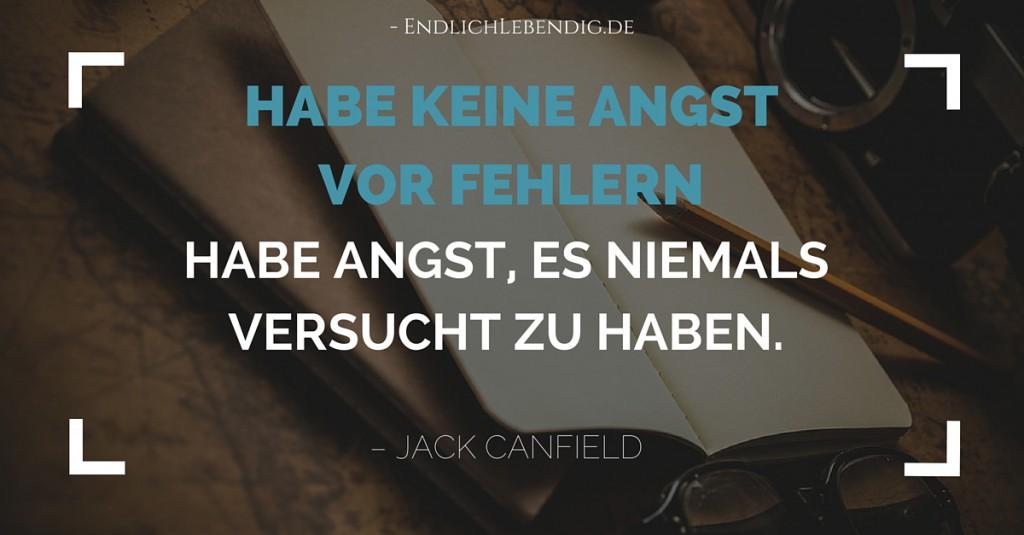"""""""Habe keine Angst vor Fehlern. Habe Angst, es niemals versucht zu haben."""" Lebensweisheit von Jack Canfield"""