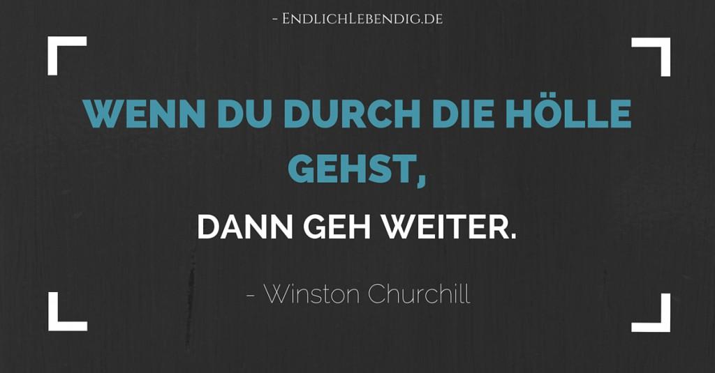 """""""Wenn du durch die Hölle gehst, dann geh weiter."""" Lebensweisheit von Winston Churchill"""