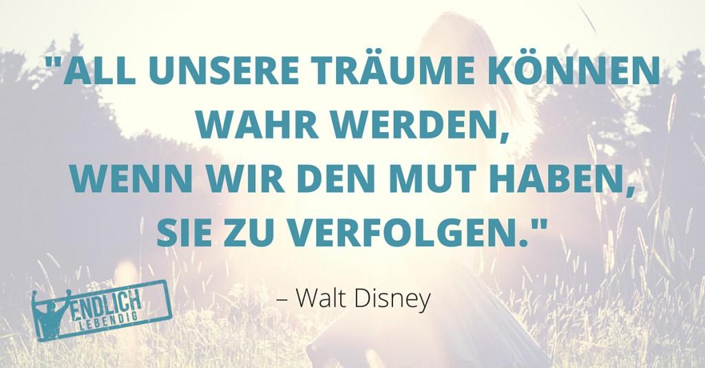 All unsere Träume können wahr werden, wenn wir den Mut haben, sie zu verfolgen. – Walt Disney